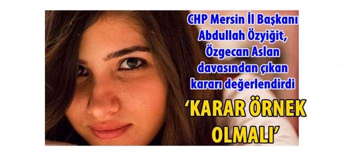 CHP Mersin İl Başkanı Abdullah Özyiğit, Özgecan Aslan davasından çıkan kararı değerlendirdi