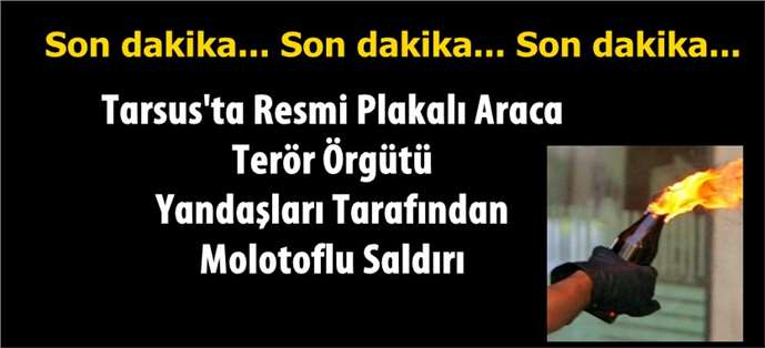 Tarsus'ta resmi plakalı araca molotof kokteyli saldırı