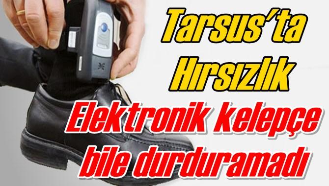 Hırsızı elektronik kelepçe dahi durduramadı
