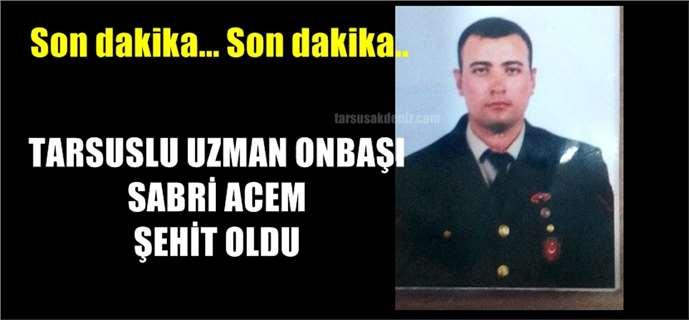 Tarsus'lu Uzman Onbaşı Sabri Acem şehit oldu