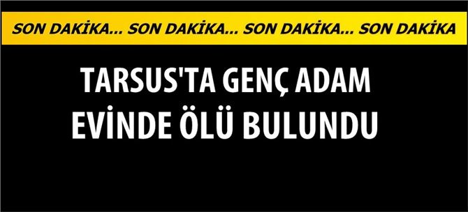 Tarsus'ta genç adam evde ölü bulundu