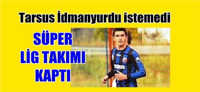 Tarsus İdmanyurdu ret etti, Süper Lig takımı aldı