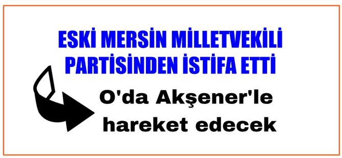 Eski Mersin Milletvekili partisinden istifa etti