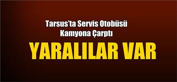 Tarsus'ta Servis Otobüsü Kamyona Çarptı