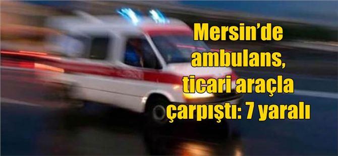 Mersin'de ambulans, ticari araçla çarpıştı: 7 yaralı