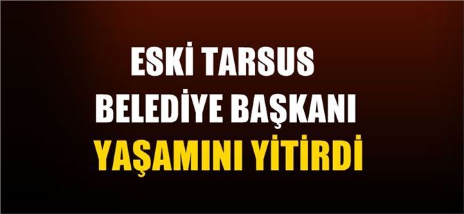 Eski Tarsus Belediye Başkanı yaşamını yitirdi