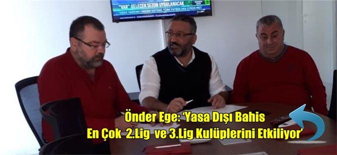 Önder Ege: 'Yasa Dışı Bahis En Çok 2.Lig ve 3.Lig Kulüplerini Etkiliyor'
