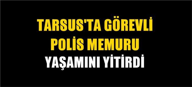 Tarsus'ta görevli polis memuru yaşamını yitirdi