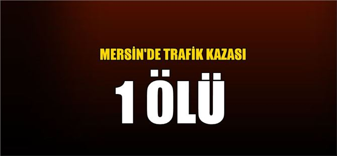 Mersin'de trafik kazası: 1 ölü