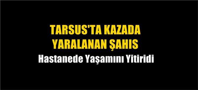 Tarsus'ta kazada yaralanan şahıs, yaşamını yitirdi