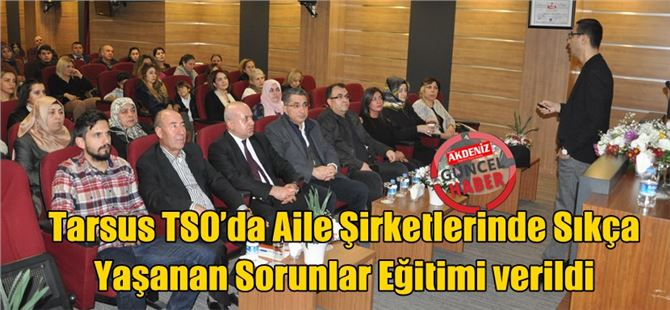 Tarsus TSO'da Aile Şirketlerinde Sıkça Yaşanan Sorunlar Eğitimi verildi