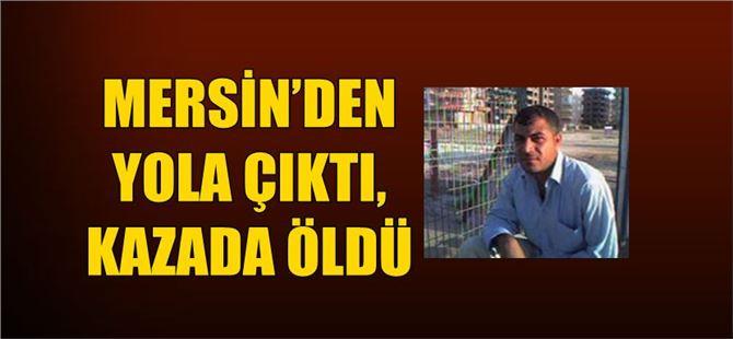 Mersin'den yola çıktı, kazada öldü
