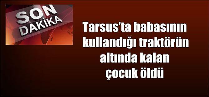 Tarsus'ta babasının kullandığı traktörün altında kalan çocuk öldü