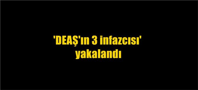 'DEAŞ'ın 3 infazcısı' yakalandı