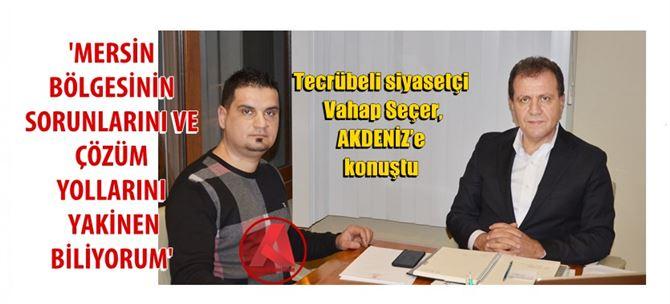 Tecrübeli siyasetçi Vahap Seçer, AKDENİZ'e konuştu