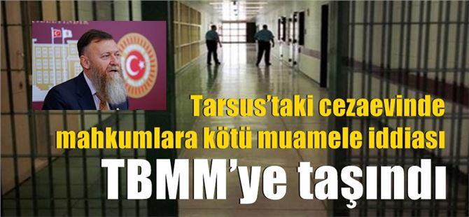 Tarsus'taki cezaevinde mahkumlara kötü muamele iddiası TBMM'ye taşındı