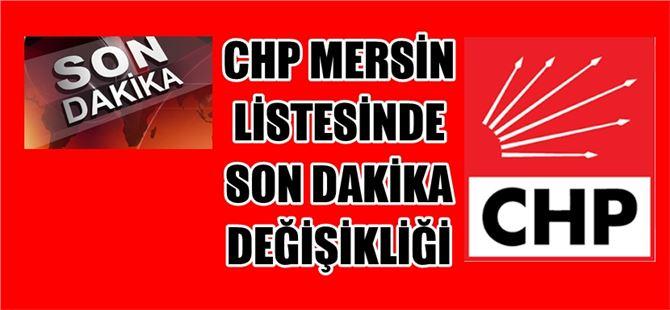 CHP Mersin listesinde son dakika değişikliği