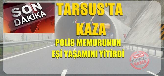 Polis memurunun eşi Tarsus'taki kazada yaşamını yitirdi