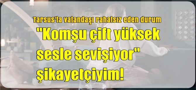 Tarsus'ta yüksek sesle sevişme şikayet konusu oldu!