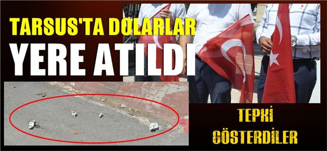 Tarsus'ta Dolarlar yere atıldı, tepki gösterdiler