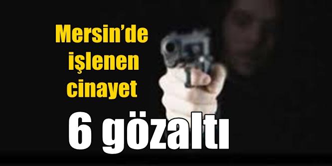Mersin'de işlenen cinayet; 6 gözaltı