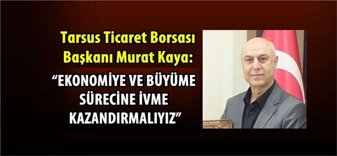 """Murat Kaya: """"Ekonomiye ve büyüme sürecine ivme kazandırmalıyız"""""""