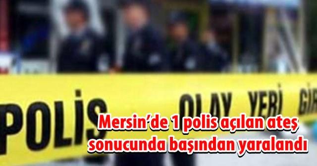 Mersin'de 1 polis açılan ateş sonucunda başından yaralandı