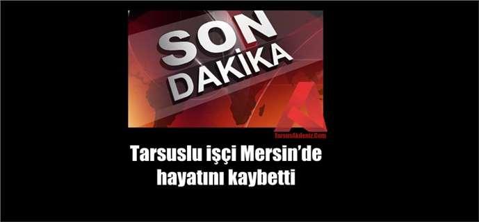 Tarsuslu işçi Mersin'de hayatını kaybetti