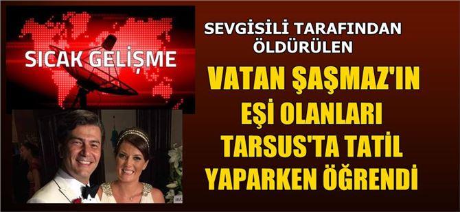 Öldürülen Vatan Şaşmaz'ın eşi Tarsus'ta olanları öğrendi