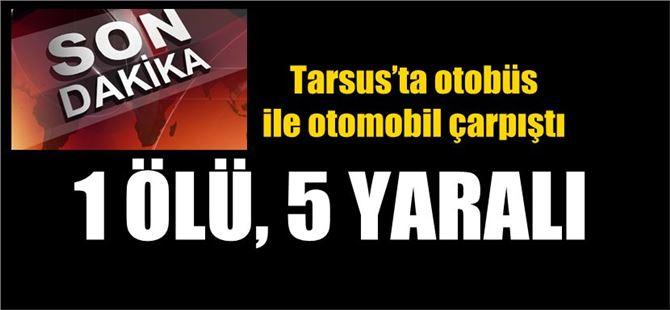 Tarsus'ta otobüs ile otomobil çarpıştı: 1 ölü, 5 yaralı