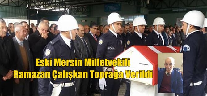 Eski Mersin Milletvekili Ramazan Çalışkan Toprağa Verildi