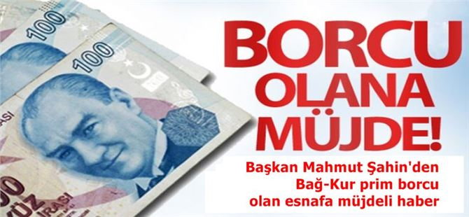 Başkan Mahmut Şahin'den Bağ-Kur prim borcu olan esnafa müjdeli haber