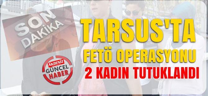 Tarsus'ta FETÖ'nün iki örgüt ablası tutuklandı