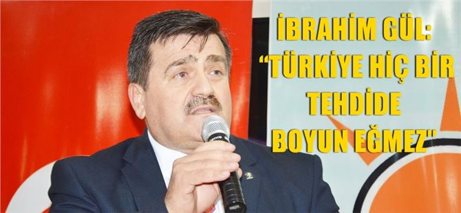 """İbrahim Gül: """"Türkiye Hiç Bir Tehdide Boyun Eğmez"""""""