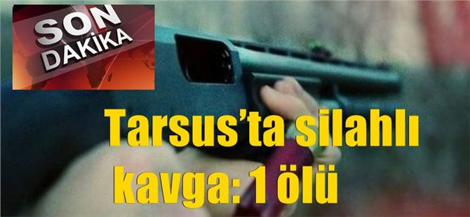Tarsus'ta silahlı kavga: 1 ölü