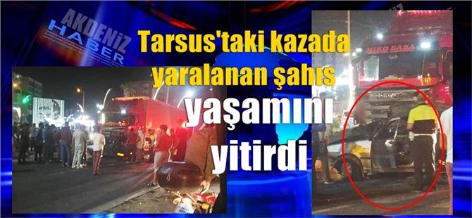 Tarsus'taki kazada yaralanan şahıs yaşamını yitirdi
