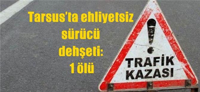 Tarsus'ta ehliyetsiz sürücü dehşeti: 1 ölü