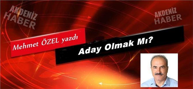 """Mehmet Özel yazdı """"Aday Olmak Mı?"""""""