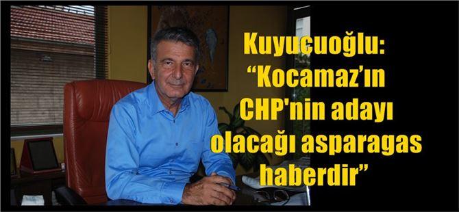 """Kuyucuoğlu: """"Kocamaz'ın CHP adayı olacağı asparagas haberdir"""""""