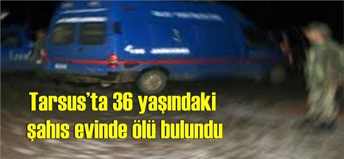 Tarsus'ta 36 yaşındaki şahıs evinde ölü bulundu