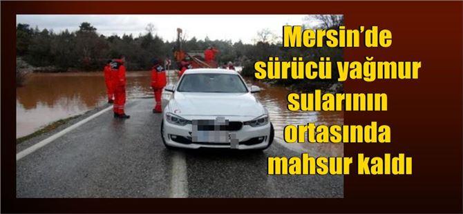Mersin'de sürücü yağmur sularının ortasında mahsur kaldı