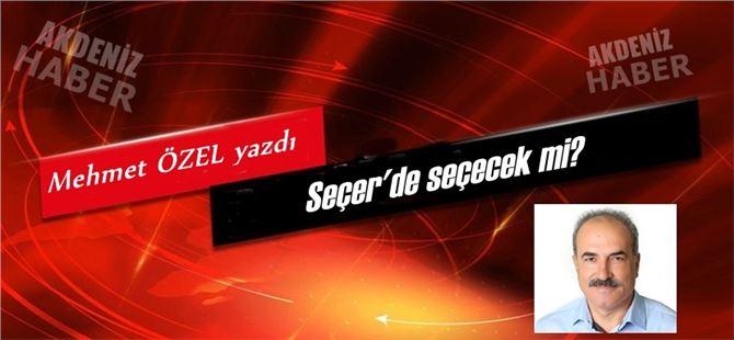 """Mehmet Özel yazdı, """"Seçer'de seçecek mi?"""""""