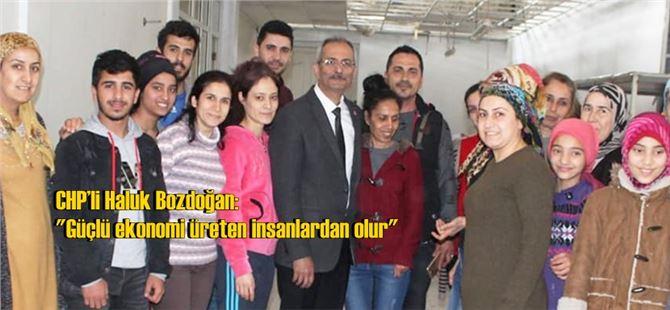 """CHP'li Haluk Bozdoğan: """"Güçlü ekonomi üreten insanlardan olur"""""""