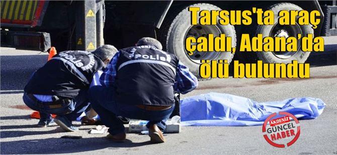 Tarsus'ta araç çaldı, Adana'da ölü bulundu