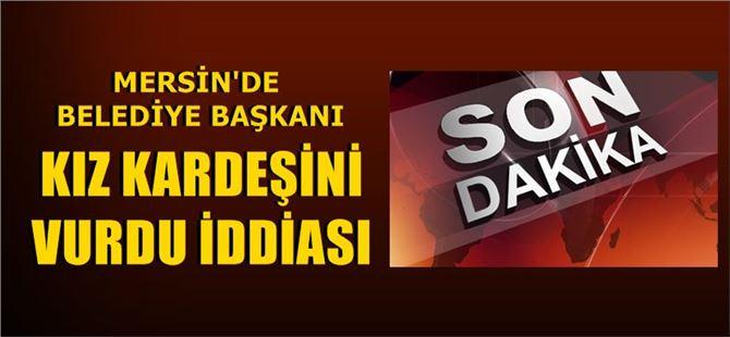Mersin'de Belediye Başkanı, kız kardeşini vurmak suçundan gözaltına alındı