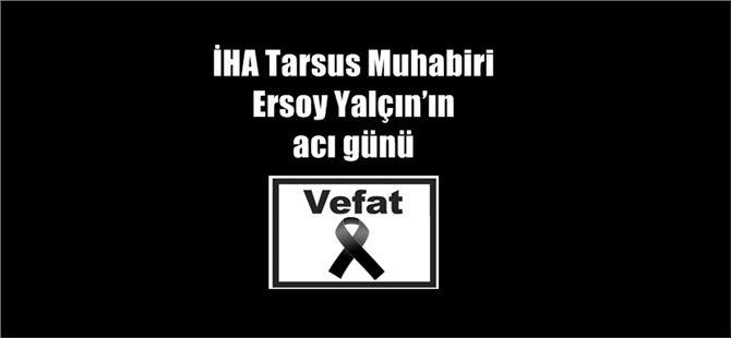 İHA Tarsus Muhabiri Ersoy Yalçın'ın acı günü