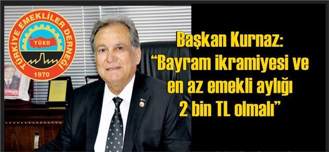 """Başkan Kurnaz: """"Bayram ikramiyesi ve en az emekli aylığı 2000 TL olmalı"""""""
