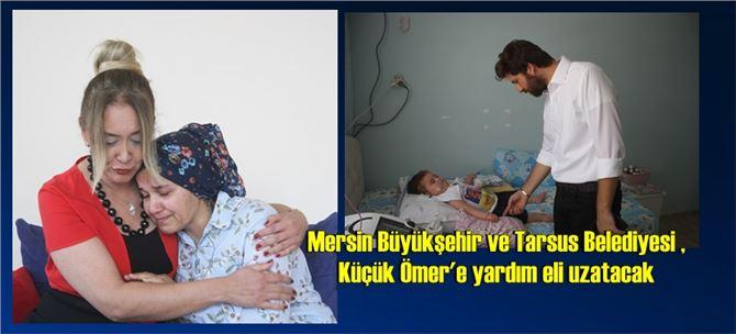 Mersin Büyükşehir ve Tarsus Belediyesi , Küçük Ömer'e yardım eli uzatacak