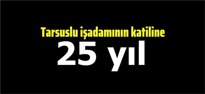 Tarsuslu işadamı Ekrem Şenel'in katiline 25 yıl