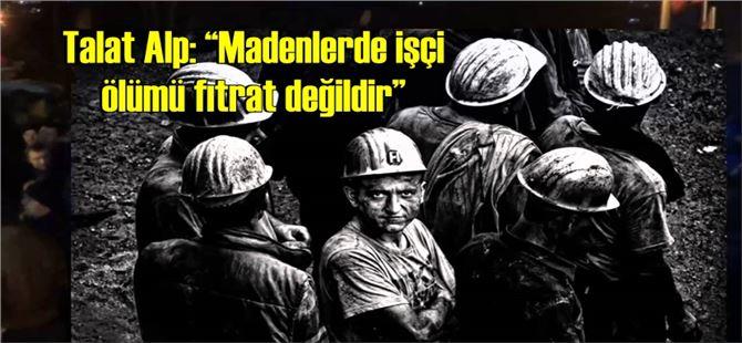 """Talat Alp: """"Madenlerde işçi ölümü Fıtrat değildir"""""""